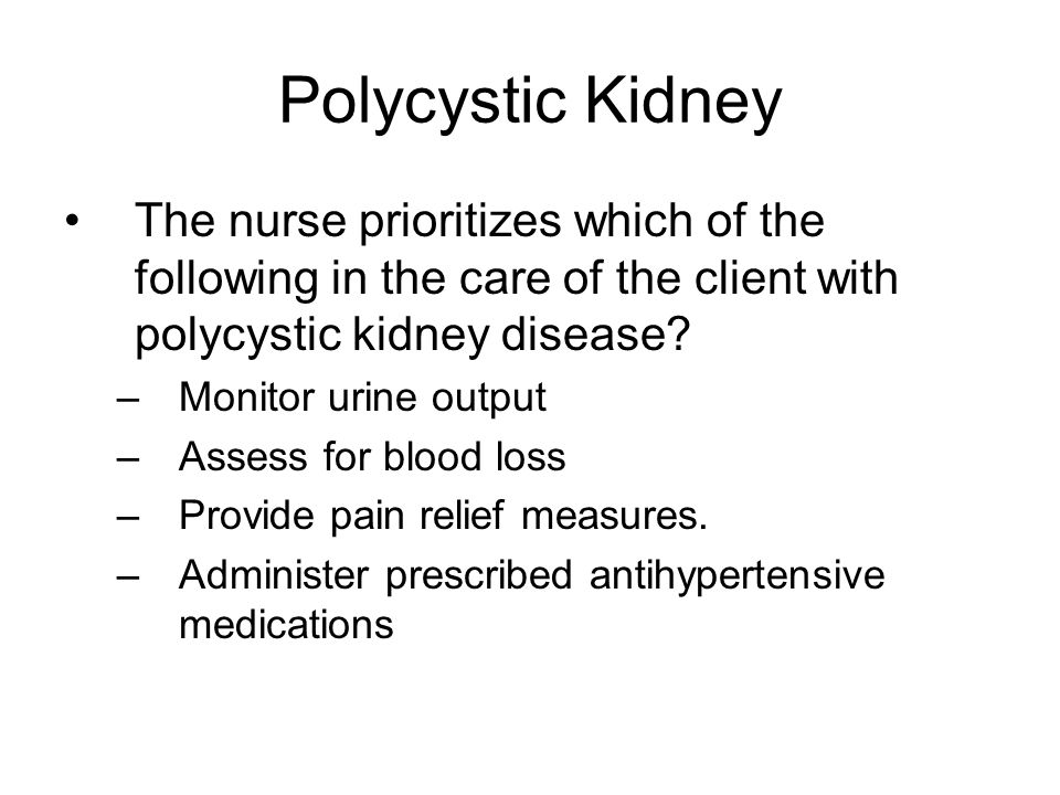 Polycystic Kidney The nurse prioritizes which of the following in the care of the client with polycystic kidney disease