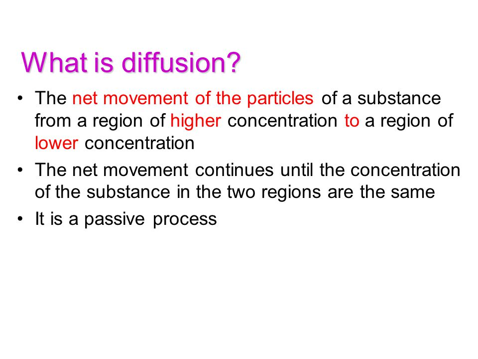 What is diffusion The net movement of the particles of a substance from a region of higher concentration to a region of lower concentration.