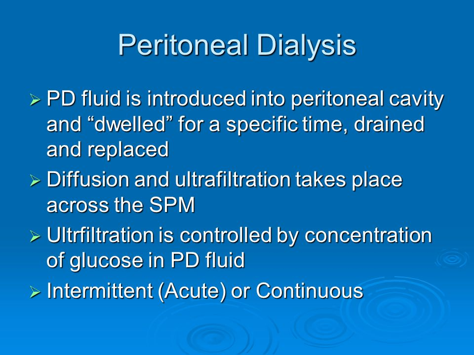 Peritoneal Dialysis PD fluid is introduced into peritoneal cavity and dwelled for a specific time, drained and replaced.