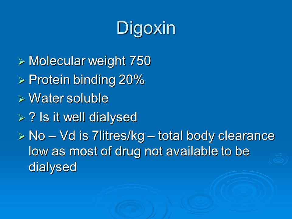 Digoxin Molecular weight 750 Protein binding 20% Water soluble