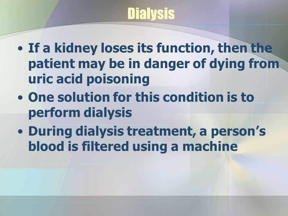 Dialysis If a kidney loses its function, then the patient may be in danger of dying from uric acid poisoning.