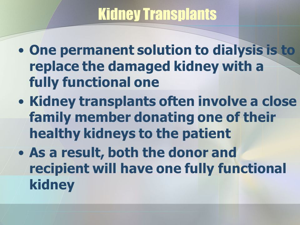 Kidney Transplants One permanent solution to dialysis is to replace the damaged kidney with a fully functional one.