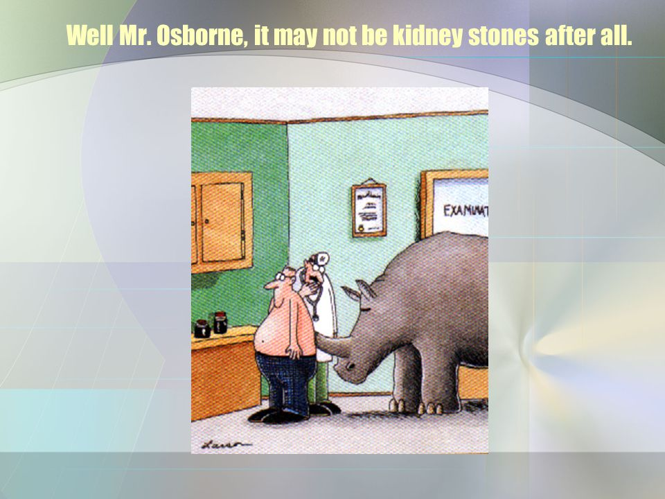 Well Mr. Osborne, it may not be kidney stones after all.