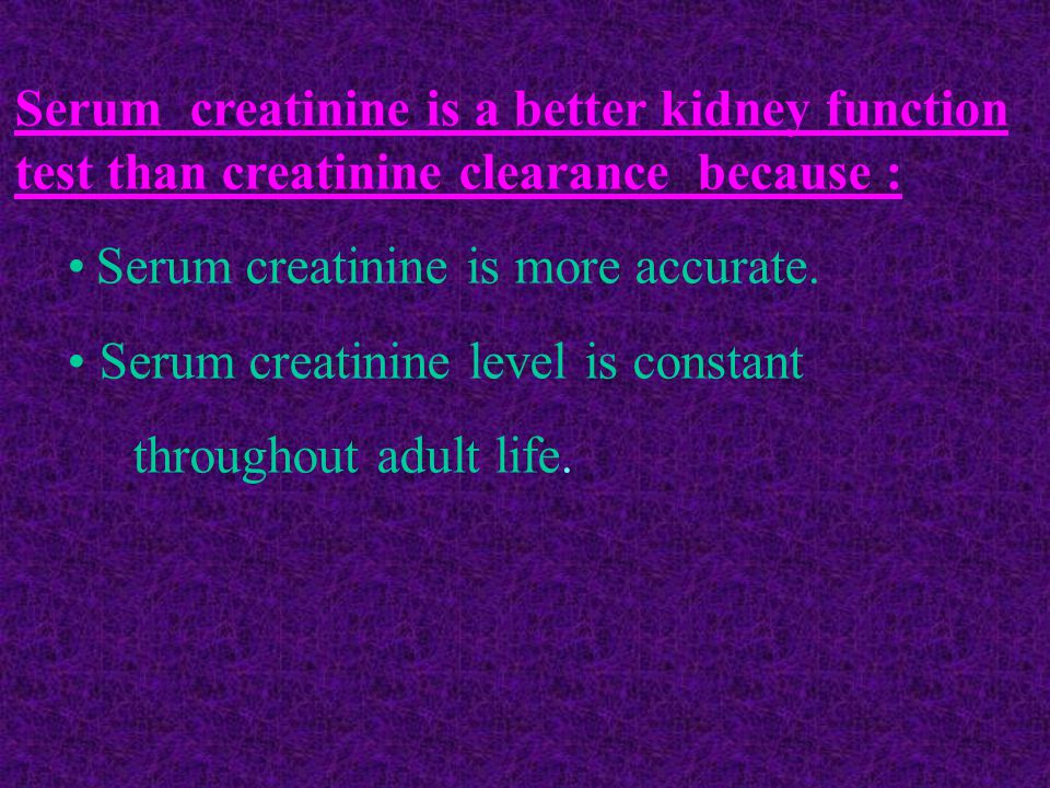 • Serum creatinine is more accurate.