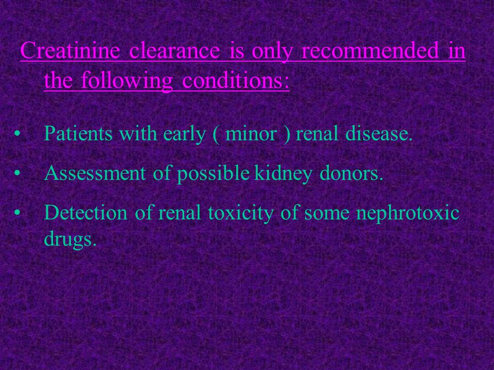 Creatinine clearance is only recommended in the following conditions: