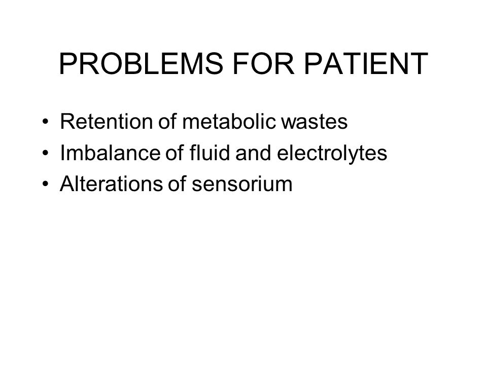 PROBLEMS FOR PATIENT Retention of metabolic wastes