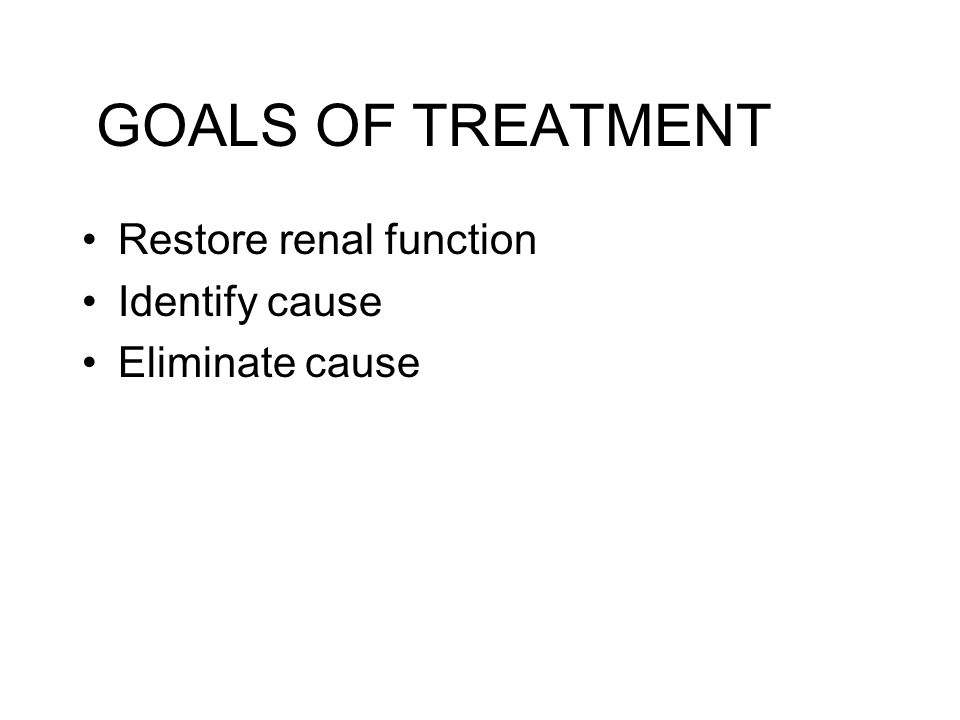 GOALS OF TREATMENT Restore renal function Identify cause