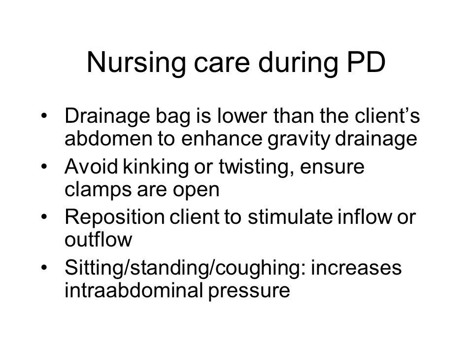 Nursing care during PD Drainage bag is lower than the client's abdomen to enhance gravity drainage.