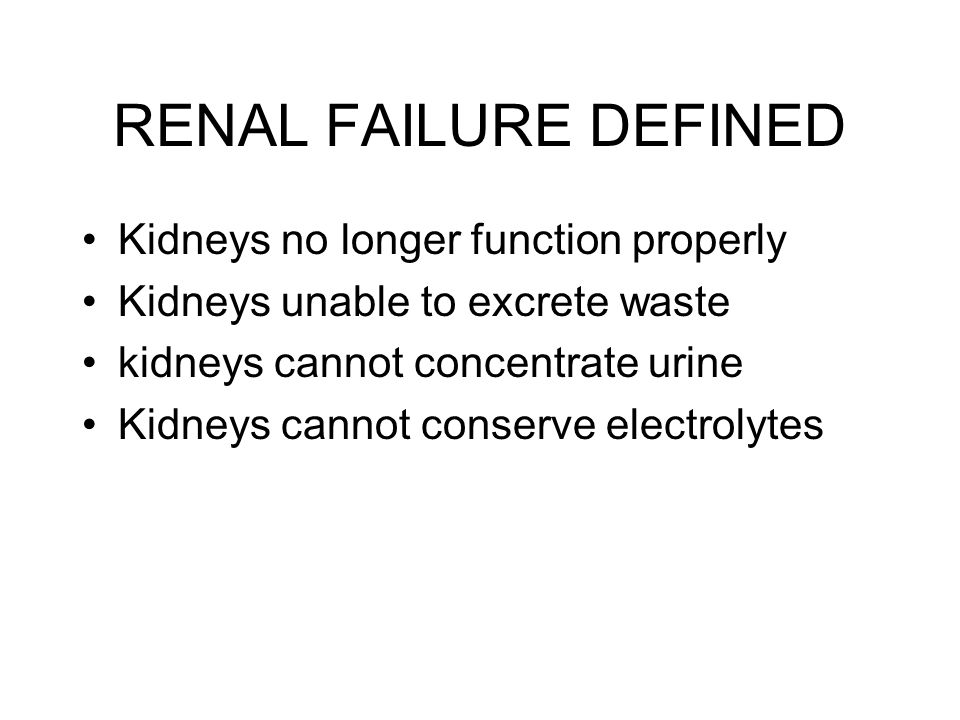 RENAL FAILURE DEFINED Kidneys no longer function properly