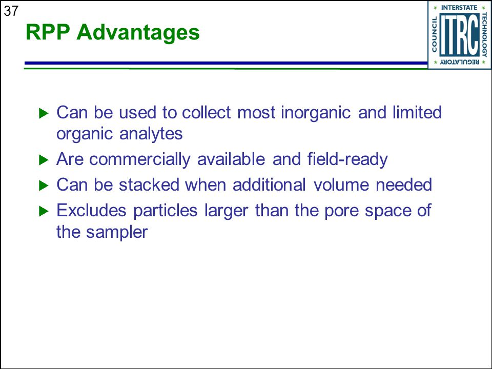 RPP Advantages Can be used to collect most inorganic and limited organic analytes. Are commercially available and field-ready.