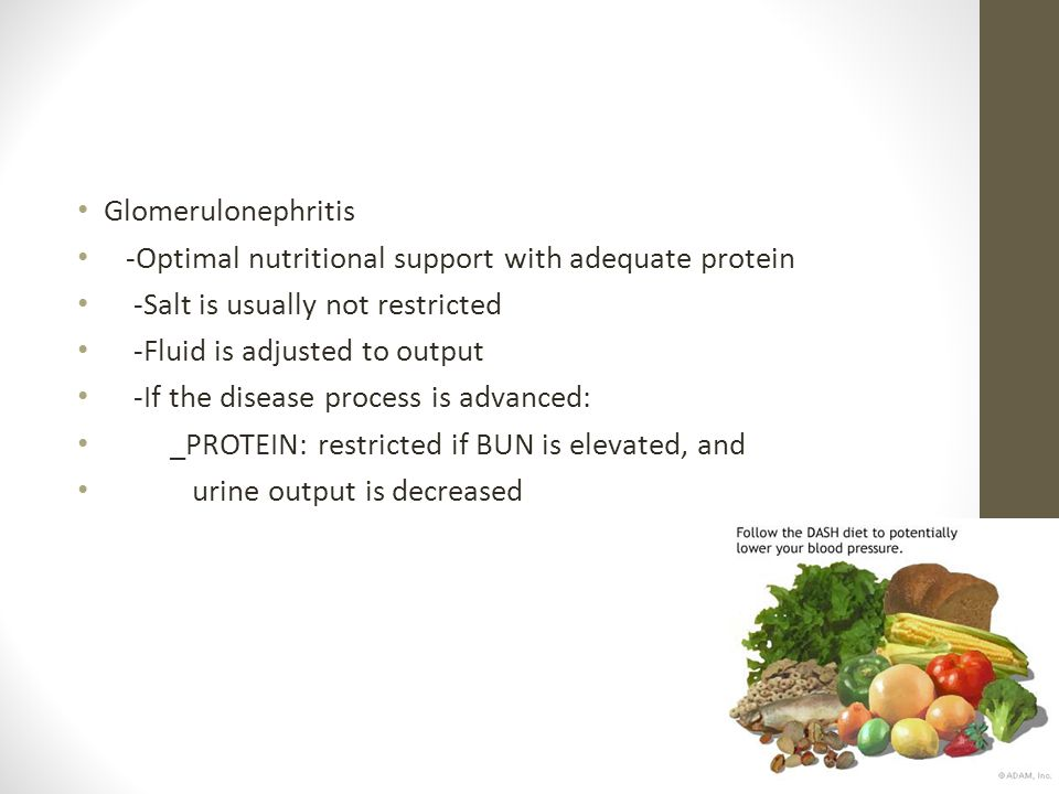 Glomerulonephritis -Optimal nutritional support with adequate protein. -Salt is usually not restricted.