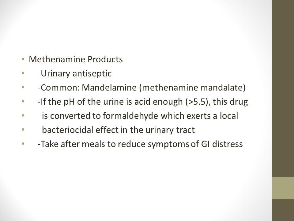 Methenamine Products -Urinary antiseptic. -Common: Mandelamine (methenamine mandalate) -If the pH of the urine is acid enough (>5.5), this drug.