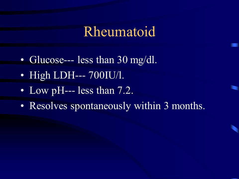 Rheumatoid Glucose--- less than 30 mg/dl. High LDH--- 700IU/l.