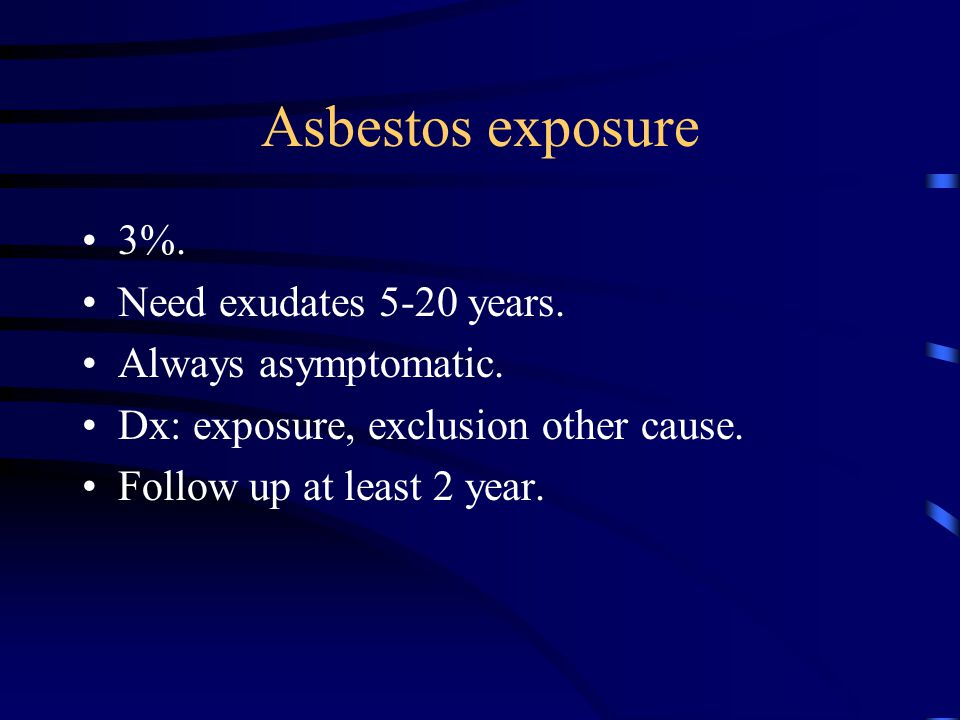 Asbestos exposure 3%. Need exudates 5-20 years. Always asymptomatic.