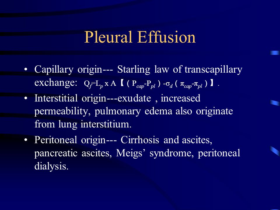 Pleural Effusion Capillary origin--- Starling law of transcapillary exchange: Qf=Lp x A【(Pcap-Ppl)-σd(πcap-πpl)】.