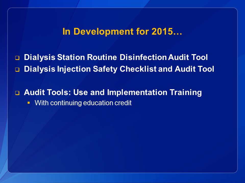 In Development for 2015… Dialysis Station Routine Disinfection Audit Tool. Dialysis Injection Safety Checklist and Audit Tool.