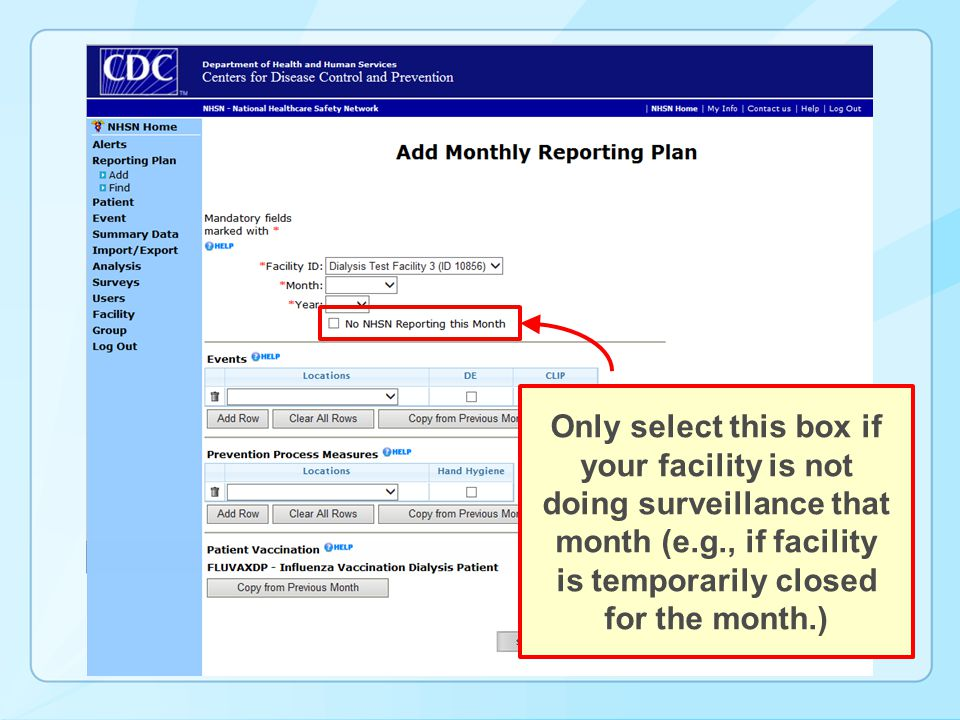 Only select this box if your facility is not doing surveillance that month (e.g., if facility is temporarily closed for the month.)