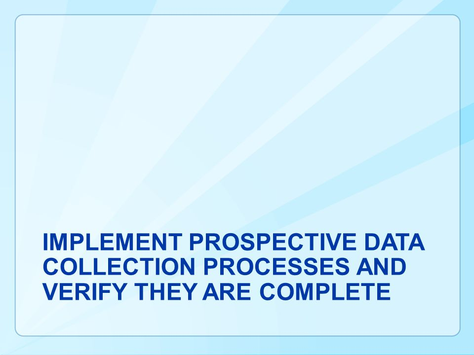 Implement Prospective Data Collection Processes AND VERIFY THEY ARE COMPLETE