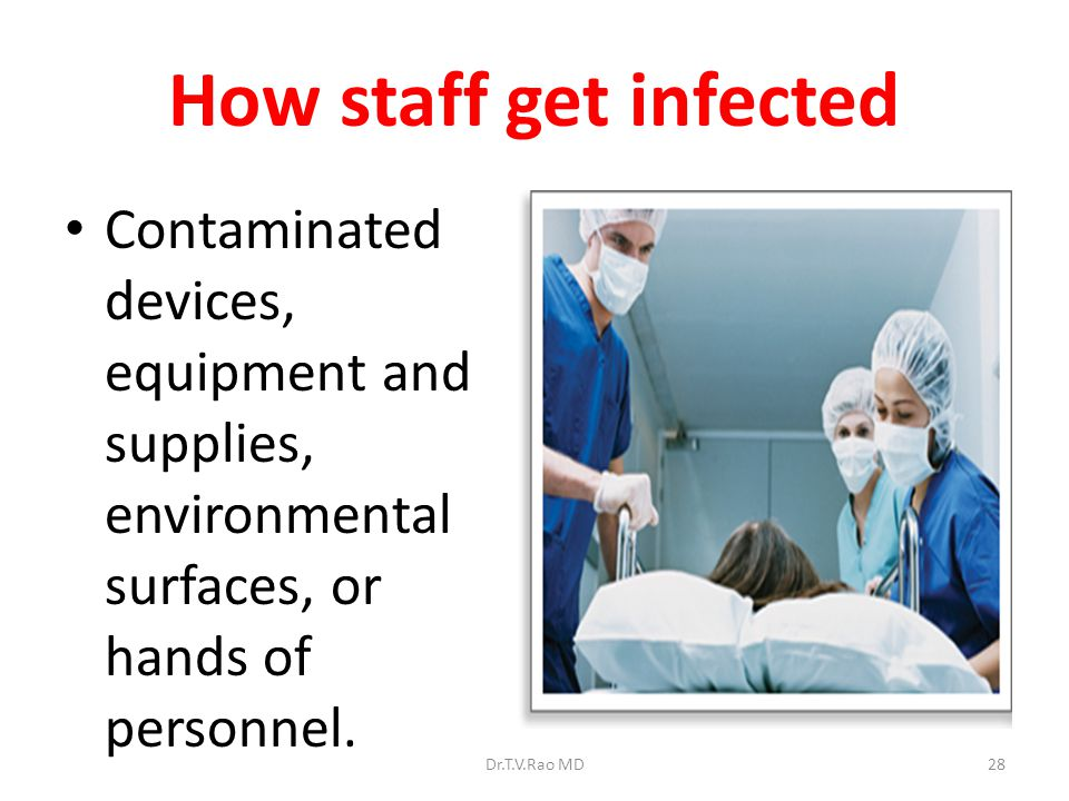 How staff get infected Contaminated devices, equipment and supplies, environmental surfaces, or hands of personnel.