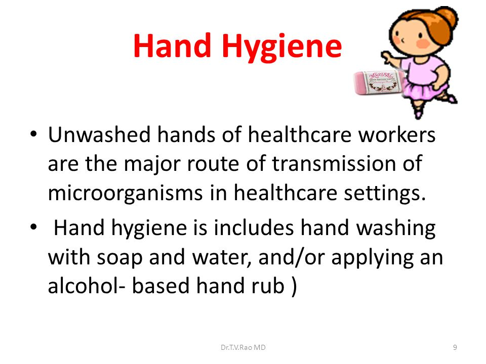 Hand Hygiene Unwashed hands of healthcare workers are the major route of transmission of microorganisms in healthcare settings.