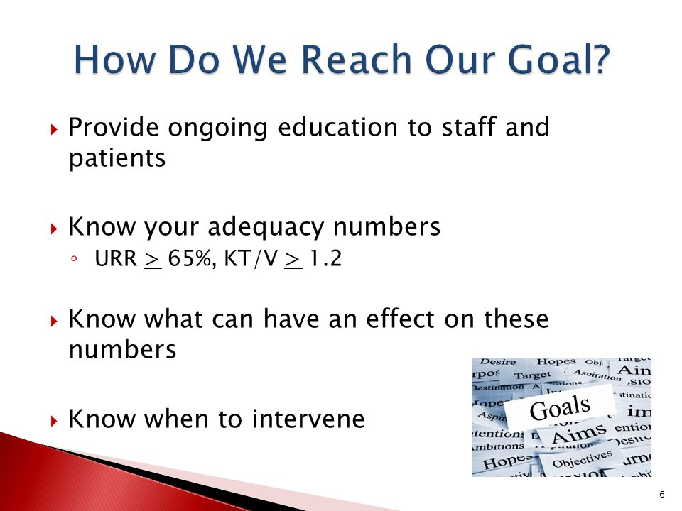 How Do We Reach Our Goal Provide ongoing education to staff and patients. Know your adequacy numbers.