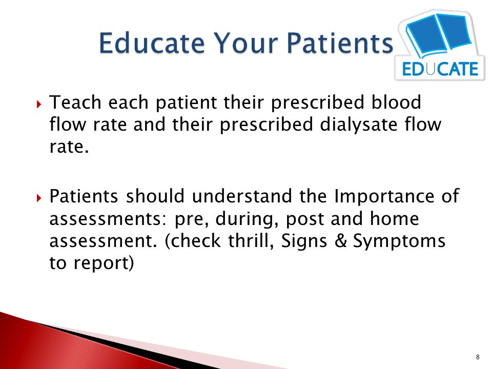 Educate Your Patients Teach each patient their prescribed blood flow rate and their prescribed dialysate flow rate.