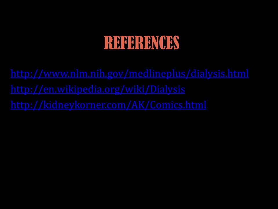 REFERENCES http://www.nlm.nih.gov/medlineplus/dialysis.html