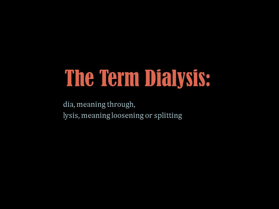 The Term Dialysis: dia, meaning through, lysis, meaning loosening or splitting