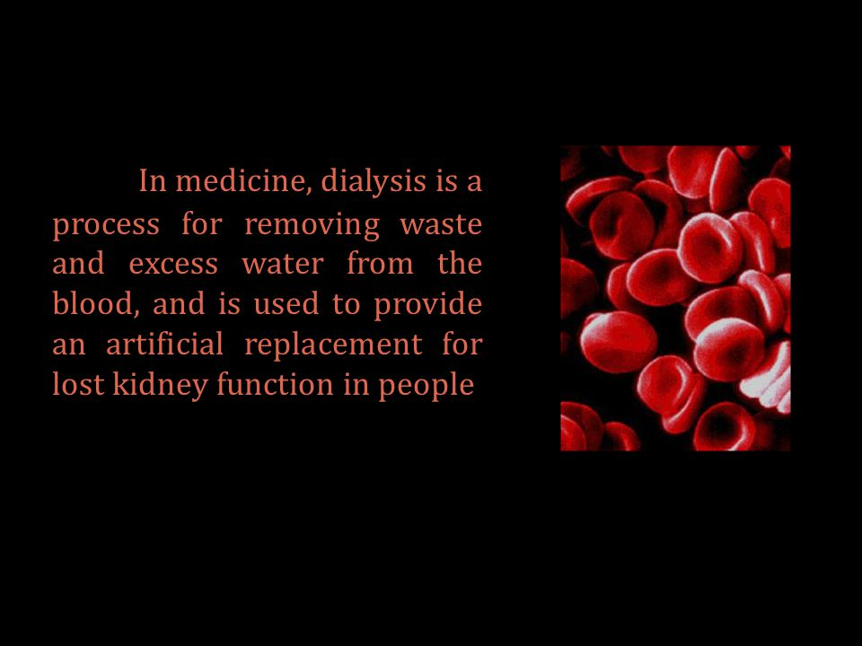 In medicine, dialysis is a process for removing waste and excess water from the blood, and is used to provide an artificial replacement for lost kidney function in people
