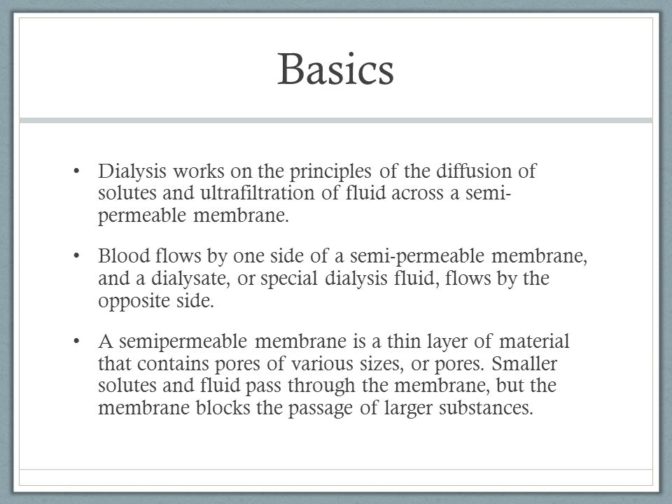 Basics Dialysis works on the principles of the diffusion of solutes and ultrafiltration of fluid across a semi- permeable membrane.