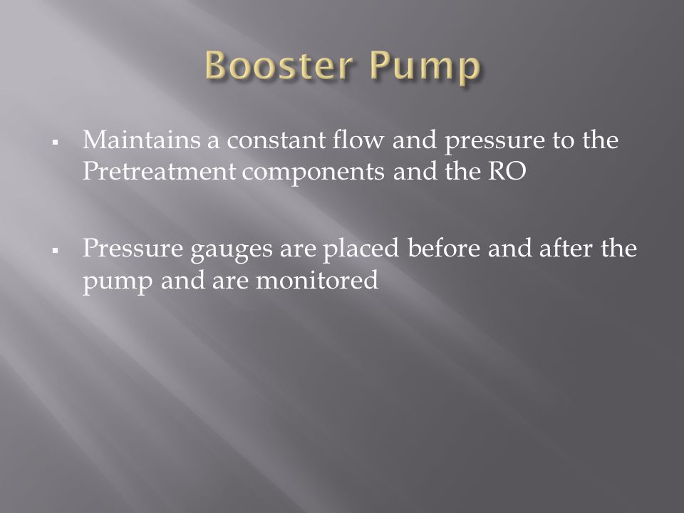 Booster Pump Maintains a constant flow and pressure to the Pretreatment components and the RO.