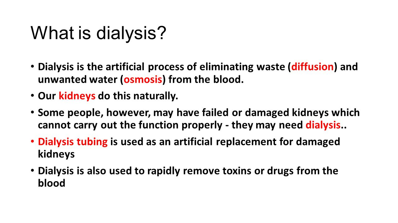 What is dialysis Dialysis is the artificial process of eliminating waste (diffusion) and unwanted water (osmosis) from the blood.