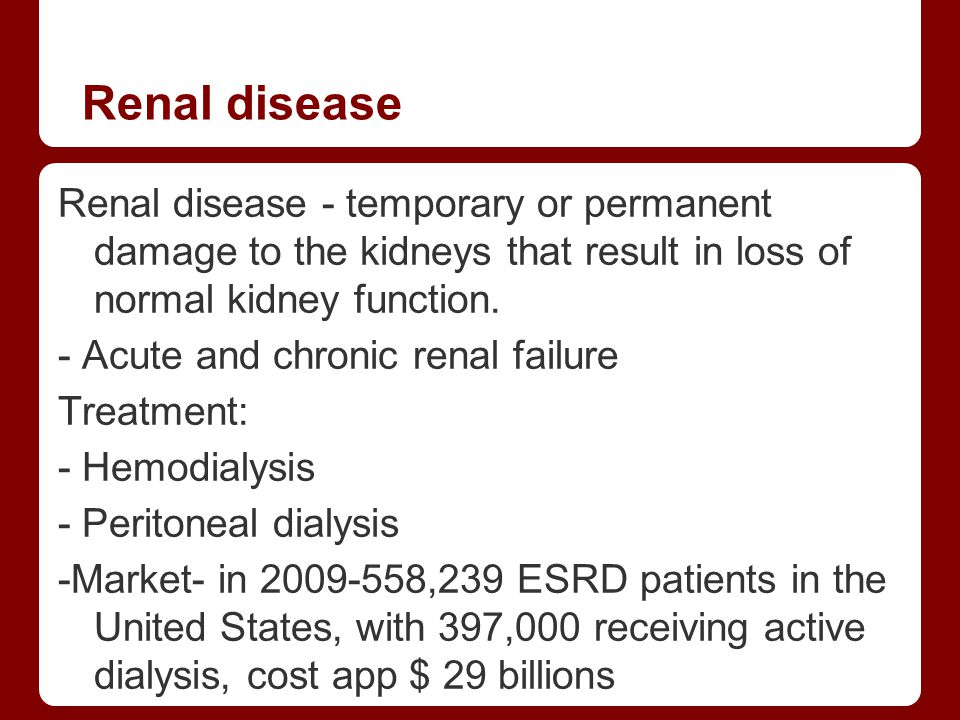 Renal disease Renal disease - temporary or permanent damage to the kidneys that result in loss of normal kidney function.