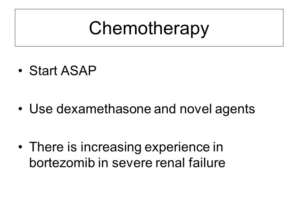 Chemotherapy Start ASAP Use dexamethasone and novel agents