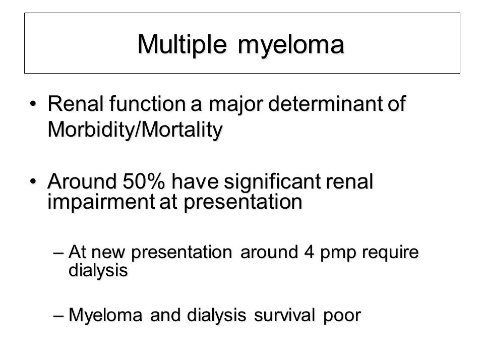 Multiple myeloma Renal function a major determinant of Morbidity/Mortality. Around 50% have significant renal impairment at presentation.