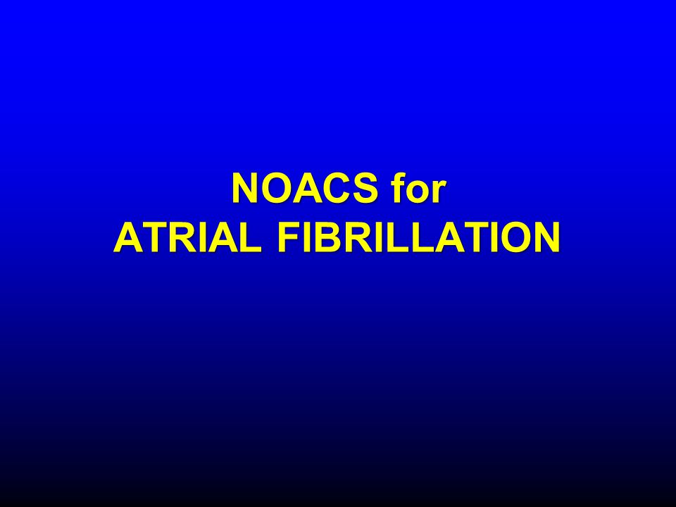 NOACS for ATRIAL FIBRILLATION