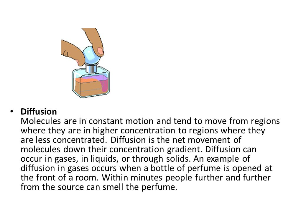Diffusion Molecules are in constant motion and tend to move from regions where they are in higher concentration to regions where they are less concentrated.
