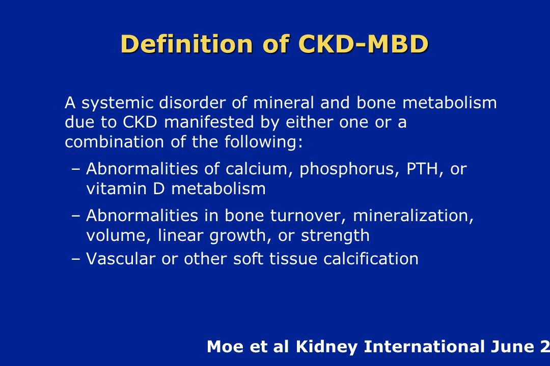 Definition of CKD-MBD A systemic disorder of mineral and bone metabolism due to CKD manifested by either one or a combination of the following:
