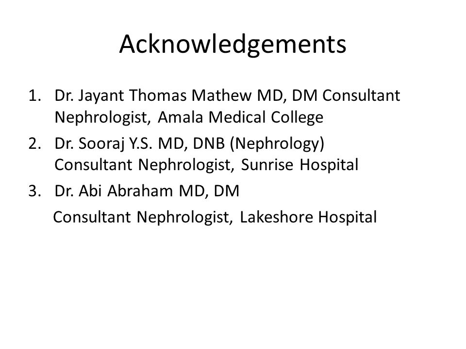 Acknowledgements Dr. Jayant Thomas Mathew MD, DM Consultant Nephrologist, Amala Medical College.