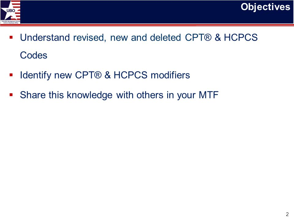 Objectives Understand revised, new and deleted CPT® & HCPCS Codes. Identify new CPT® & HCPCS modifiers.