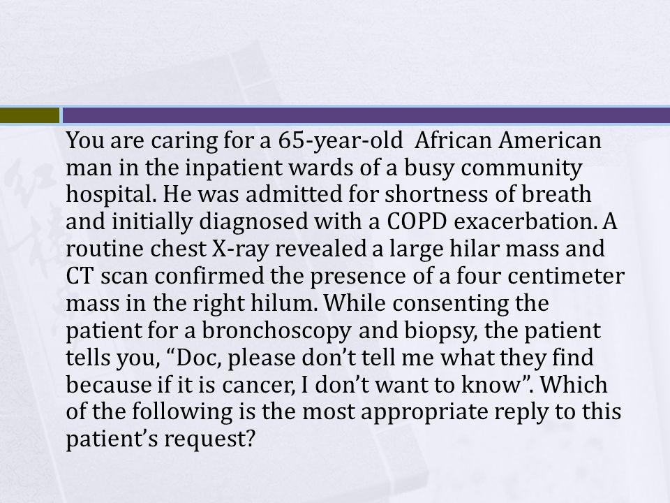 You are caring for a 65-year-old African American man in the inpatient wards of a busy community hospital. He was admitted for shortness of breath and initially diagnosed with a COPD exacerbation. A routine chest X-ray revealed a large hilar mass and CT scan confirmed the presence of a four centimeter mass in the right hilum. While consenting the patient for a bronchoscopy and biopsy, the patient tells you, Doc, please don't tell me what they find because if it is cancer, I don't want to know . Which of the following is the most appropriate reply to this patient's request