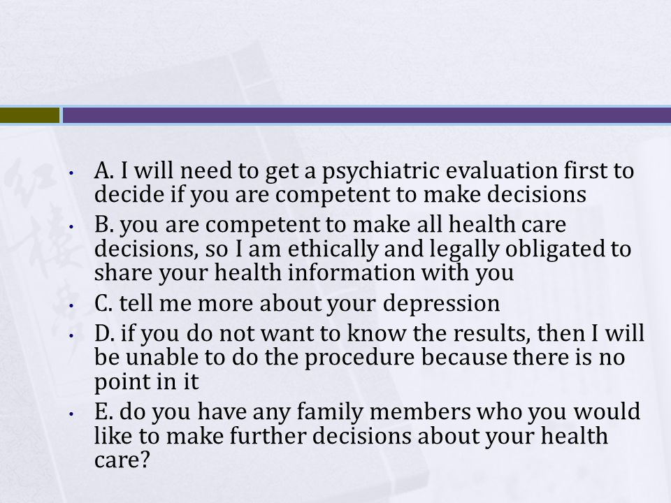 A. I will need to get a psychiatric evaluation first to decide if you are competent to make decisions