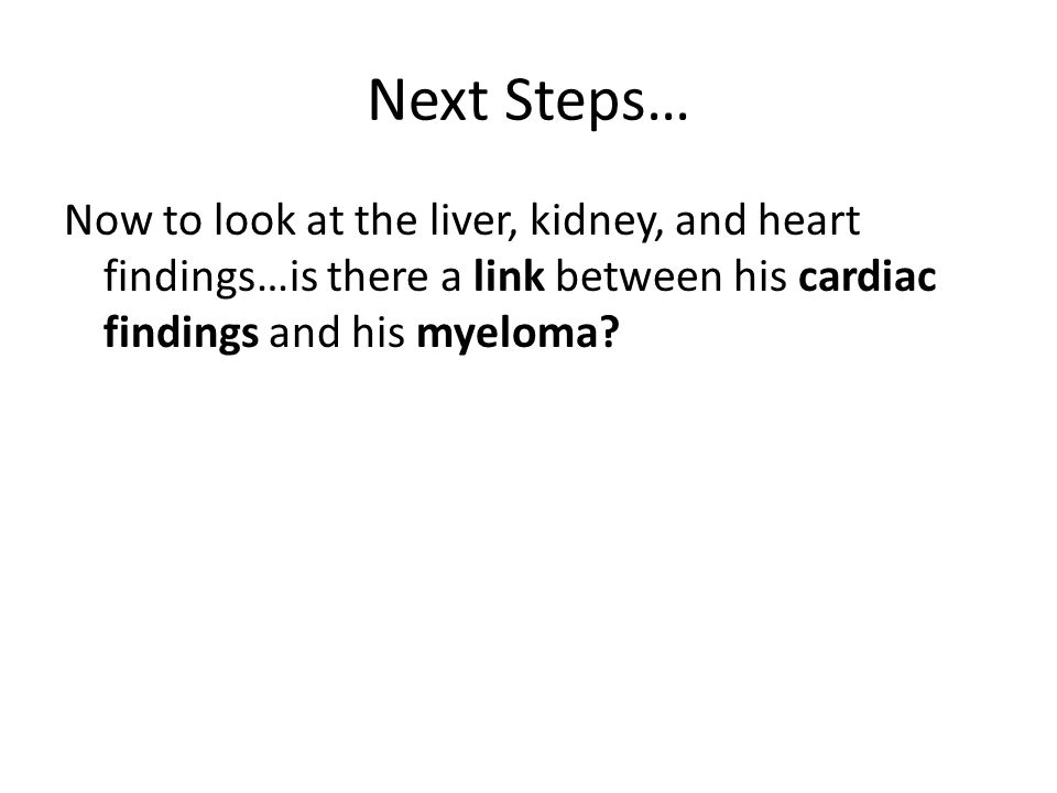 Next Steps… Now to look at the liver, kidney, and heart findings…is there a link between his cardiac findings and his myeloma