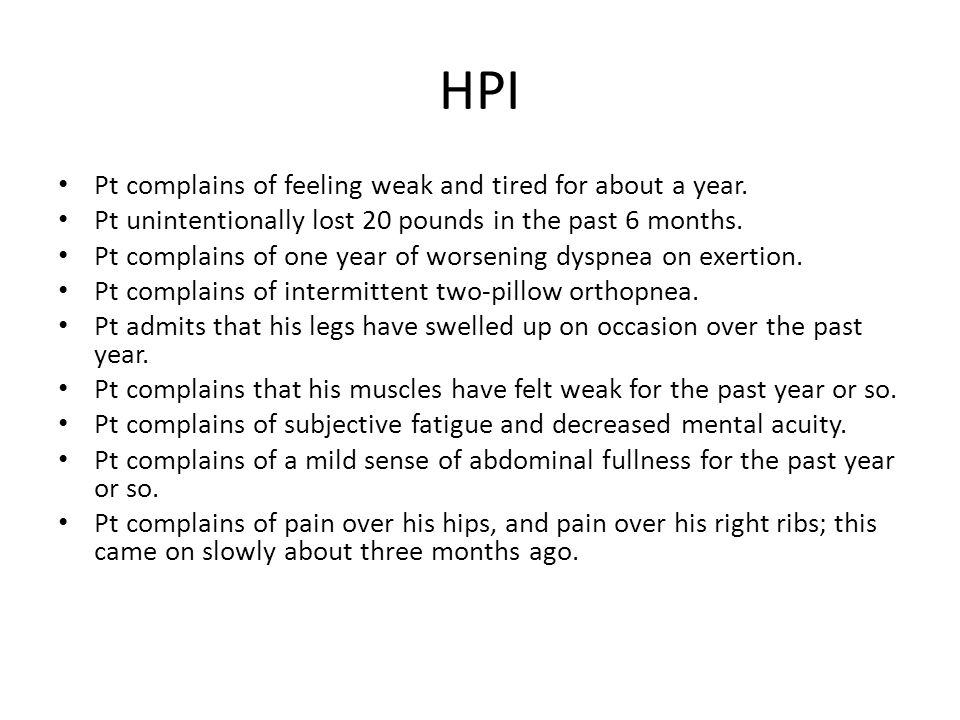 HPI Pt complains of feeling weak and tired for about a year.