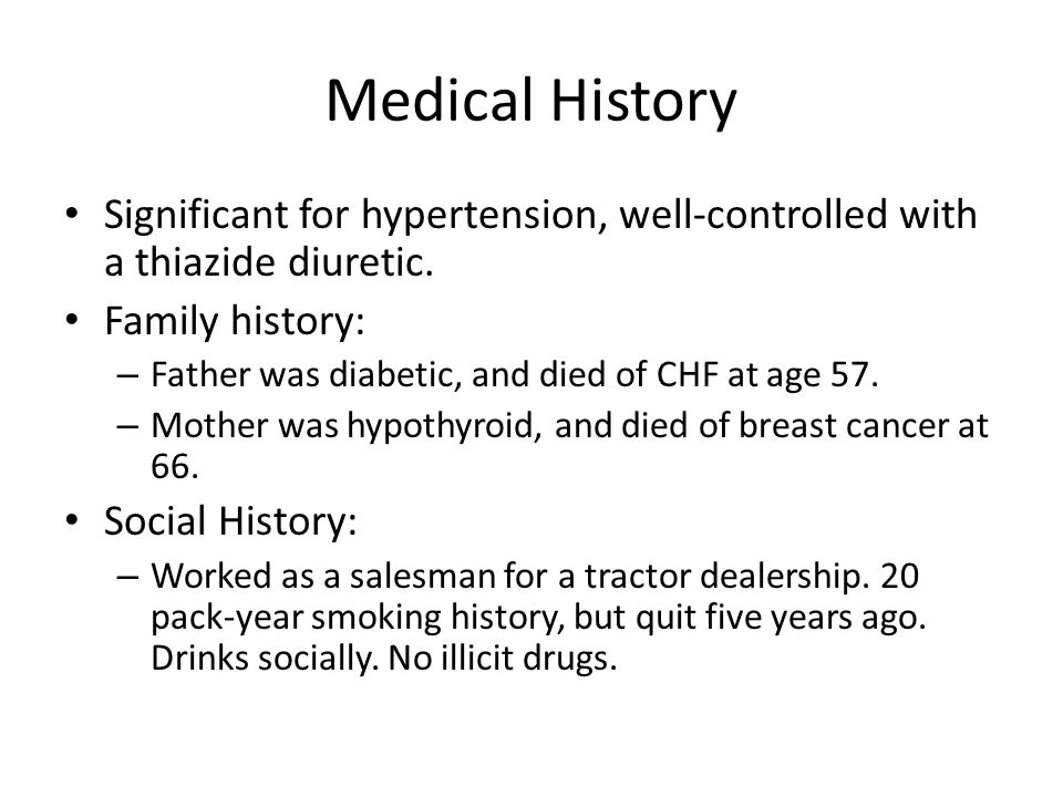 Medical History Significant for hypertension, well-controlled with a thiazide diuretic. Family history: