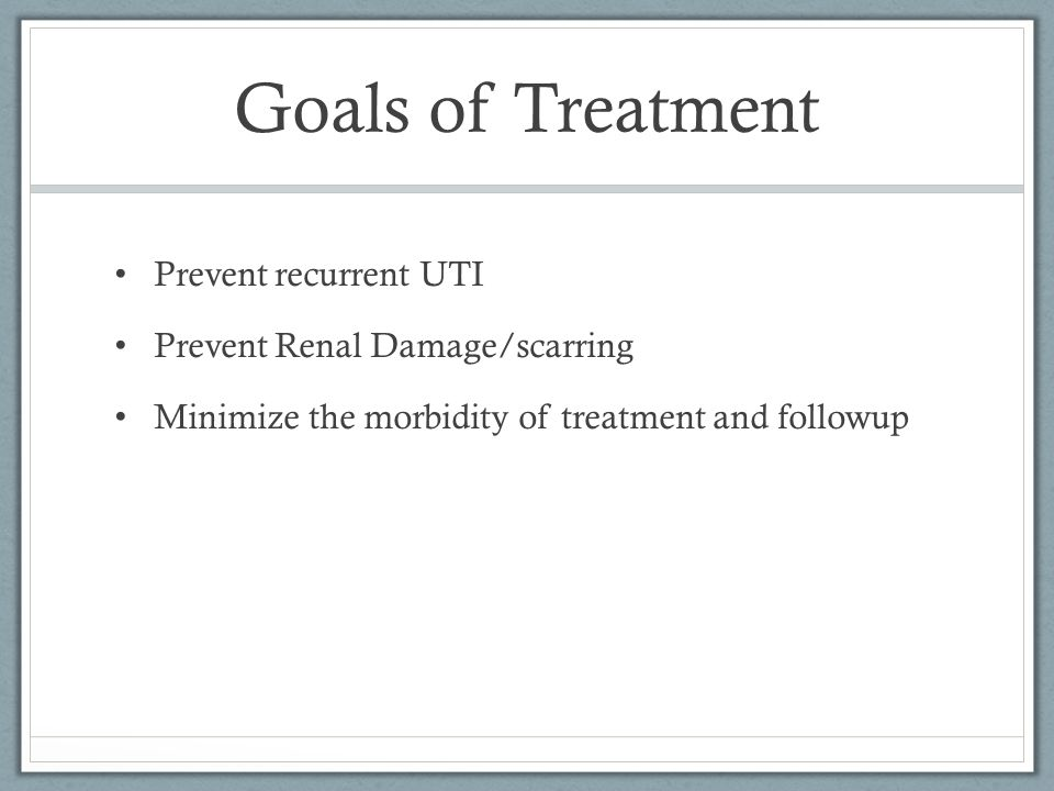 Goals of Treatment Prevent recurrent UTI Prevent Renal Damage/scarring