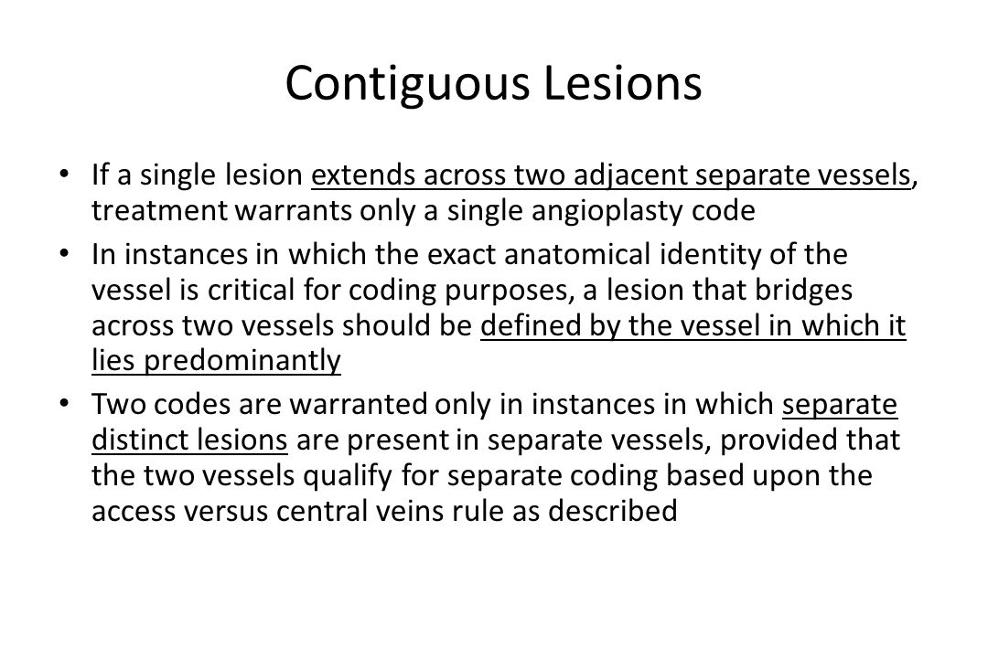 Contiguous Lesions If a single lesion extends across two adjacent separate vessels, treatment warrants only a single angioplasty code.