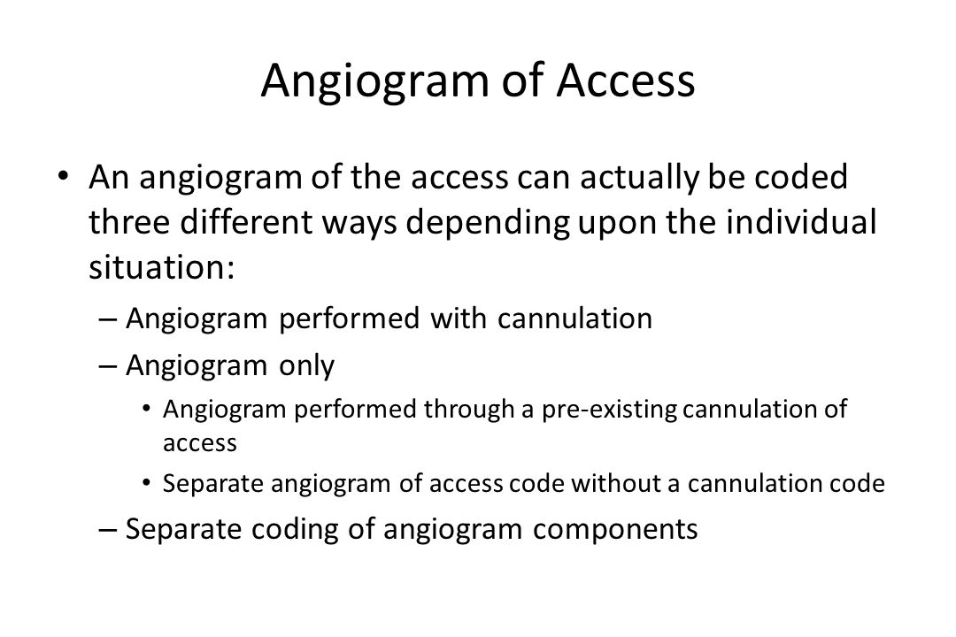 Angiogram of Access An angiogram of the access can actually be coded three different ways depending upon the individual situation: