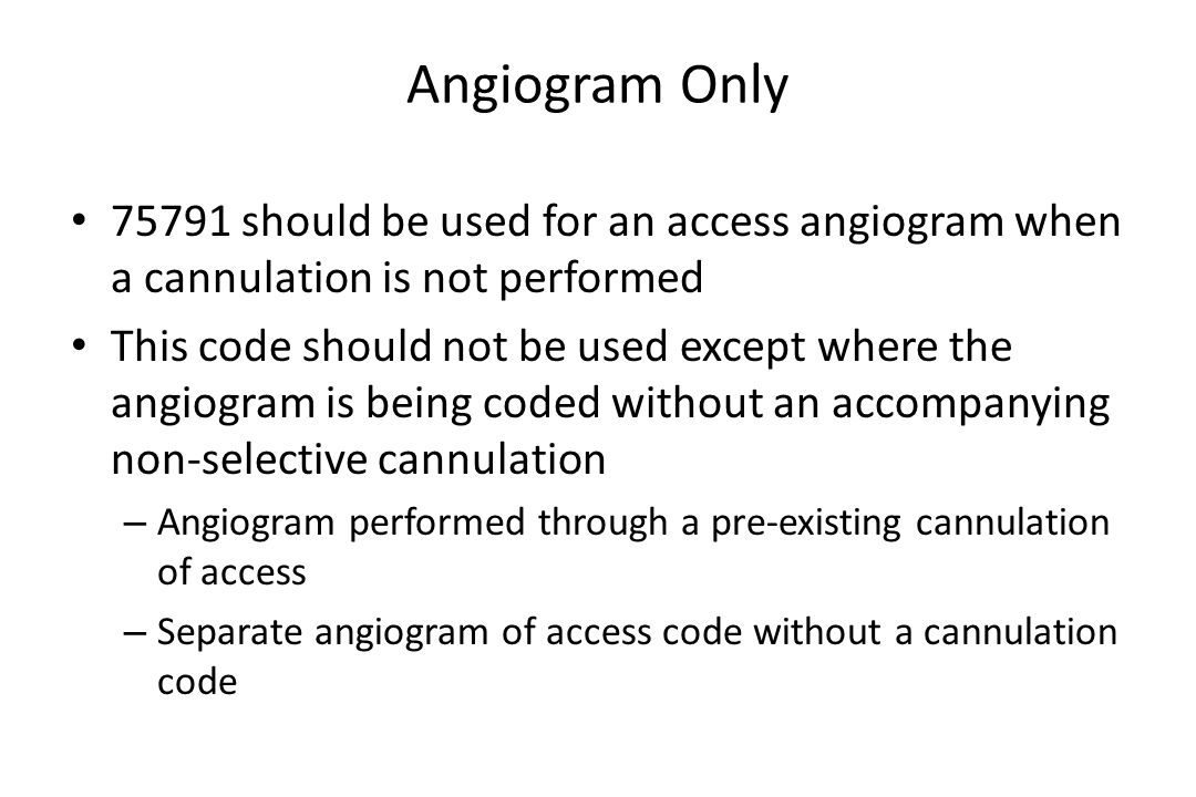 Angiogram Only 75791 should be used for an access angiogram when a cannulation is not performed.