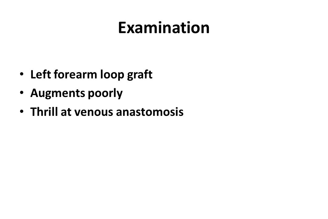 Examination Left forearm loop graft Augments poorly